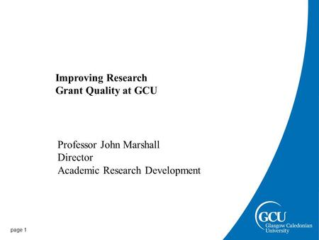 Page 1 Improving Research Grant Quality at GCU Professor John Marshall Director Academic Research Development.