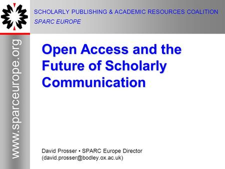 1 www.sparceurope.org 1 SCHOLARLY PUBLISHING & ACADEMIC RESOURCES COALITION SPARC EUROPE Open Access and the Future of Scholarly Communication David Prosser.