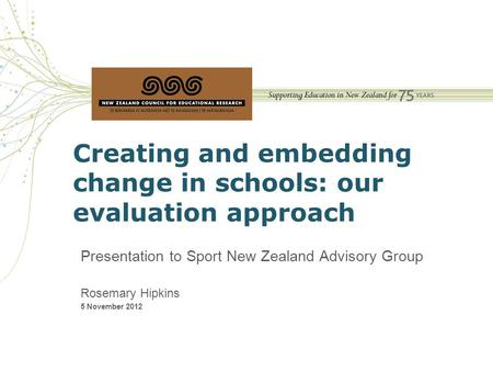 Creating and embedding change in schools: our evaluation approach Presentation to Sport New Zealand Advisory Group Rosemary Hipkins 5 November 2012.