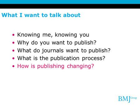 What I want to talk about Knowing me, knowing you Why do you want to publish? What do journals want to publish? What is the publication process? How is.