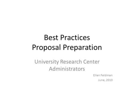 Best Practices Proposal Preparation University Research Center Administrators Ellen Feldman June, 2010.