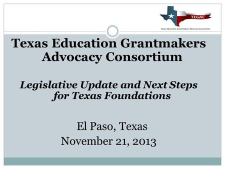 Texas Education Grantmakers Advocacy Consortium Legislative Update and Next Steps for Texas Foundations El Paso, Texas November 21, 2013.