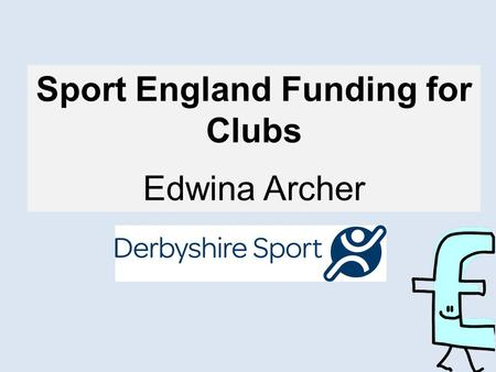Sport England Funding for Clubs Edwina Archer. Question? Can you guess what some of the funders' Top Ten Tips might be? 5 Minutes!