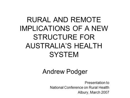 RURAL AND REMOTE IMPLICATIONS OF A NEW STRUCTURE FOR AUSTRALIA'S HEALTH SYSTEM Andrew Podger Presentation to National Conference on Rural Health Albury,