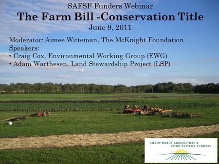 SAFSF Funders Webinar The Farm Bill -Conservation Title June 9, 2011 Moderator: Aimee Witteman, The McKnight Foundation Speakers: Craig Cox, Environmental.
