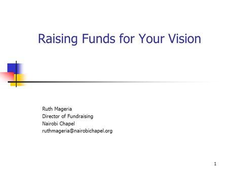 1 Raising Funds for Your Vision Ruth Mageria Director of Fundraising Nairobi Chapel