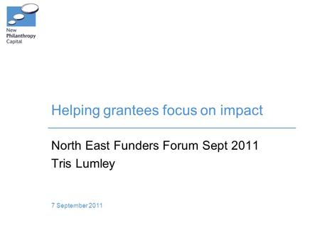 Helping grantees focus on impact North East Funders Forum Sept 2011 Tris Lumley 7 September 2011.