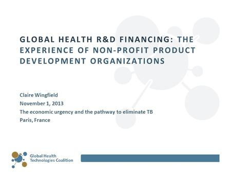 GLOBAL HEALTH R&D FINANCING: THE EXPERIENCE OF NON-PROFIT PRODUCT DEVELOPMENT ORGANIZATIONS Claire Wingfield November 1, 2013 The economic urgency and.