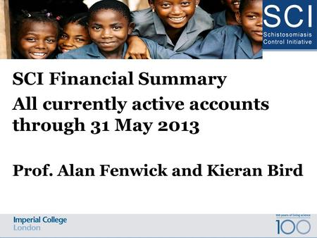 SCI Financial Summary All currently active accounts through 31 May 2013 Prof. Alan Fenwick and Kieran Bird Schistosomiasis Control Initiative Advisory.