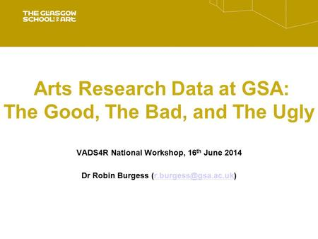 Arts Research Data at GSA: The Good, The Bad, and The Ugly VADS4R National Workshop, 16 th June 2014 Dr Robin Burgess