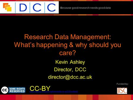 Because good research needs good data Funded by: Research Data Management: What's happening & why should you care? Kevin Ashley Director, DCC