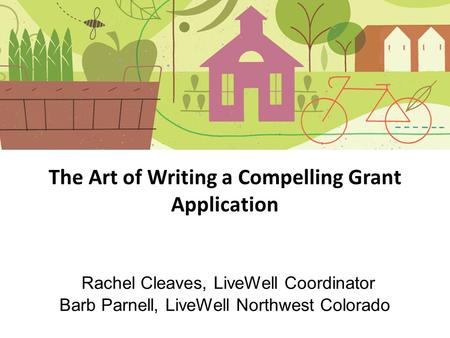 The Art of Writing a Compelling Grant Application Rachel Cleaves, LiveWell Coordinator Barb Parnell, LiveWell Northwest Colorado.