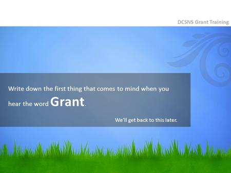 Write down the first thing that comes to mind when you hear the word Grant. DCSNS Grant Training We'll get back to this later.