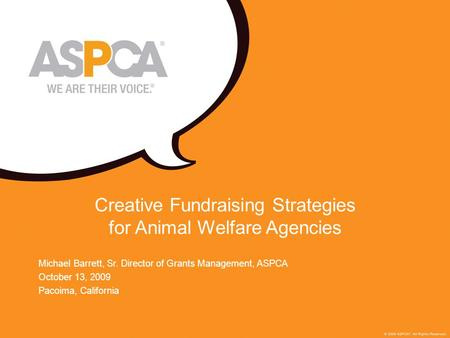 1 Creative Fundraising Strategies for Animal Welfare Agencies Michael Barrett, Sr. Director of Grants Management, ASPCA October 13, 2009 Pacoima, California.