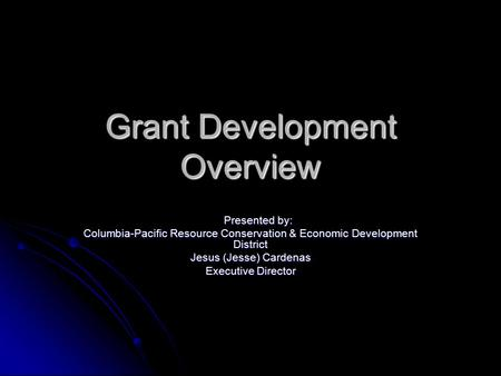 Grant Development Overview Presented by: Presented by: Columbia-Pacific Resource Conservation & Economic Development District Jesus (Jesse) Cardenas Executive.