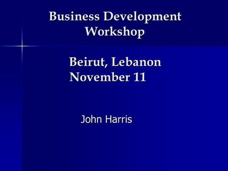 Business Development Workshop Beirut, Lebanon November 11 John Harris.