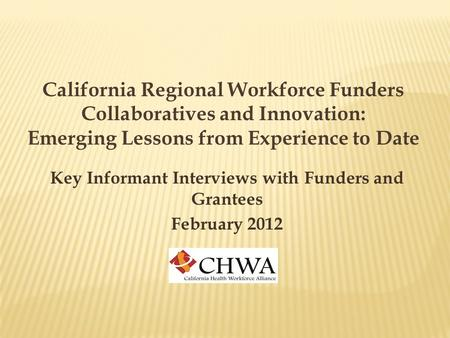 California Regional Workforce Funders Collaboratives and Innovation: Emerging Lessons from Experience to Date Key Informant Interviews with Funders and.