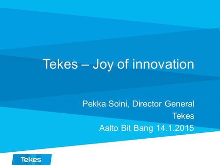 Tekes – Joy of innovation Pekka Soini, Director General Tekes Aalto Bit Bang 14.1.2015.