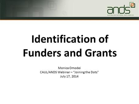 "Monica Omodei CAUL/ANDS Webinar – ""Joining the Dots"" July 17, 2014 Identification of Funders and Grants."