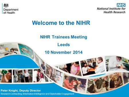 Welcome to the NIHR Peter Knight, Deputy Director Research Contracting, Information Intelligence and Stakeholder Engagement NIHR Trainees Meeting Leeds.