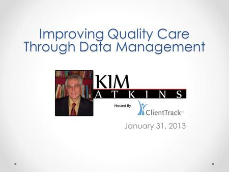 January 31, 2013 Improving Quality Care Through Data Management.