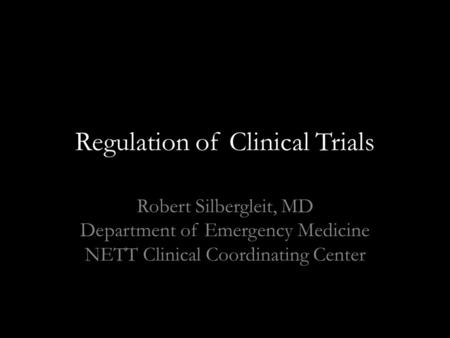 Regulation of Clinical Trials Robert Silbergleit, MD Department of Emergency Medicine NETT Clinical Coordinating Center.