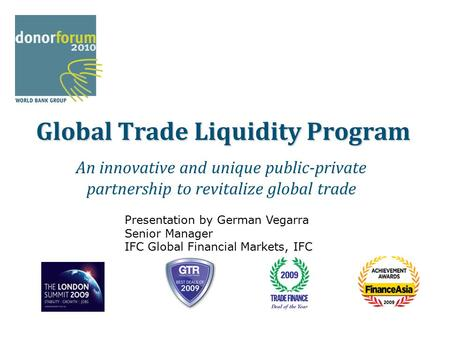 Global Trade Liquidity Program An innovative and unique public-private partnership to revitalize global trade Presentation by German Vegarra Senior Manager.