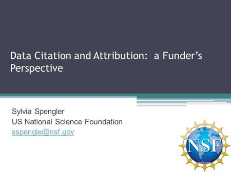 Data Citation and Attribution: a Funder's Perspective Sylvia Spengler US National Science Foundation