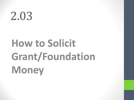 2.03 How to Solicit Grant/Foundation Money. Grants and Foundations Grant - non-repayable funds disbursed by one party; often a government department,