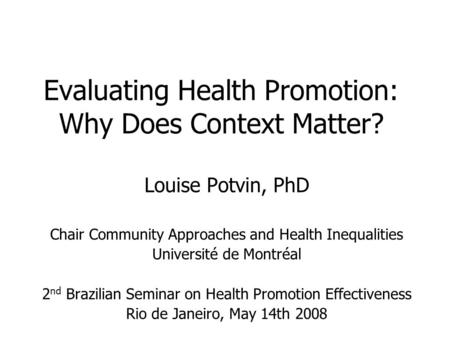 Evaluating Health Promotion: Why Does Context Matter? Louise Potvin, PhD Chair Community Approaches and Health Inequalities Université de Montréal 2 nd.