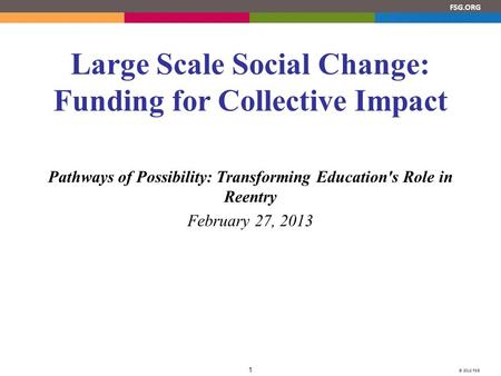 © 2012 FSG 1 FSG.ORG Large Scale Social Change: Funding for Collective Impact Pathways of Possibility: Transforming Education's Role in Reentry February.