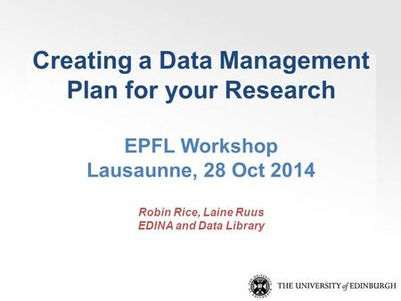 Creating a Data Management Plan for your Research EPFL Workshop Lausaunne, 28 Oct 2014 Robin Rice, Laine Ruus EDINA and Data Library.