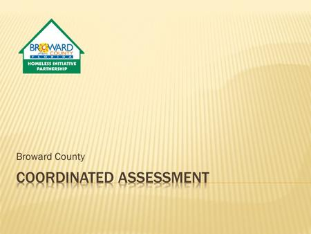 Broward County.  The HEARTH Act Final Regulations in 24 CFR 578 defined a centralized or coordinated assessment system as a process designed to coordinate.