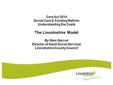 Care Act 2014 Social Care & Funding Reform Understanding the Costs The Lincolnshire Model By Glen Garrod Director of Adult Social Services Lincolnshire.