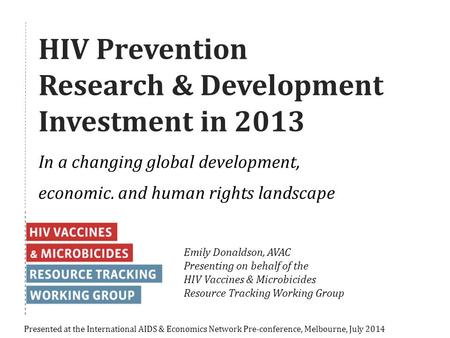 HIV Prevention Research & Development Investment in 2013 In a changing global development, economic, and human rights landscape Presented at the International.
