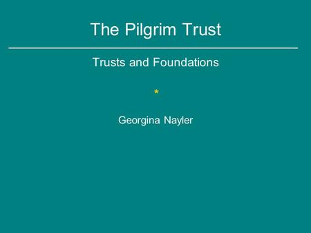 The Pilgrim Trust Trusts and Foundations * Georgina Nayler.