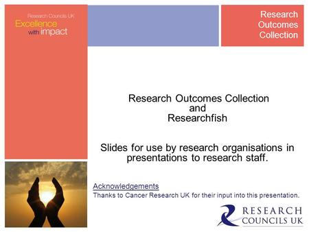 Research Outcomes Collection and Researchfish Slides for use by research organisations in presentations to research staff. Acknowledgements Thanks to Cancer.