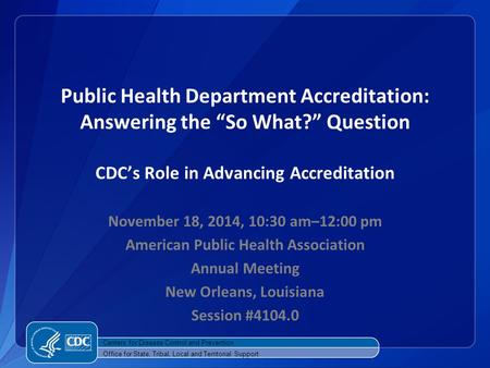 "Public Health Department Accreditation: Answering the ""So What?"" Question CDC's Role in Advancing Accreditation November 18, 2014, 10:30 am–12:00 pm American."