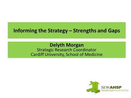 Informing the Strategy – Strengths and Gaps Delyth Morgan Strategic Research Coordinator Cardiff University, School of Medicine.
