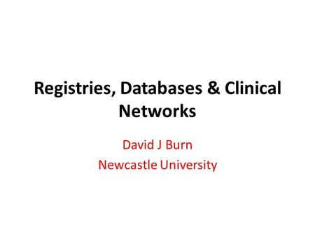 Registries, Databases & Clinical Networks David J Burn Newcastle University.
