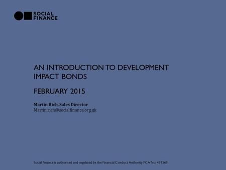 AN INTRODUCTION TO DEVELOPMENT IMPACT BONDS Martin Rich, Sales Director Social Finance is authorised and regulated by.