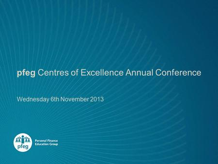 Pfeg Centres of Excellence Annual Conference Wednesday 6th November 2013.