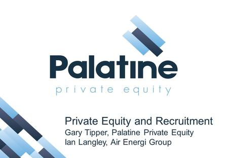 Private Equity and Recruitment Gary Tipper, Palatine Private Equity Ian Langley, Air Energi Group.