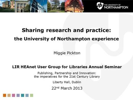 Sharing research and practice: the University of Northampton experience Miggie Pickton LIR HEAnet User Group for Libraries Annual Seminar Publishing, Partnership.