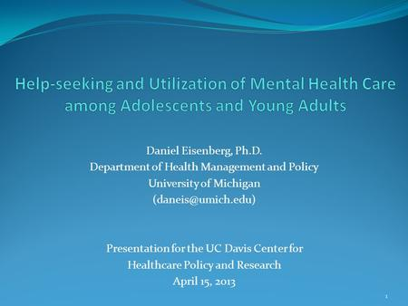 Daniel Eisenberg, Ph.D. Department of Health Management and Policy University of Michigan Presentation for the UC Davis Center for Healthcare.