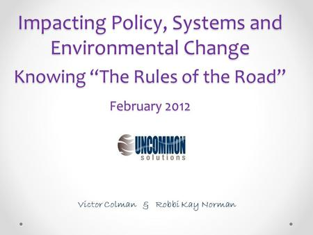 "Impacting Policy, Systems and Environmental Change Knowing ""The Rules of the Road"" February 2012 Victor Colman & Robbi Kay Norman."