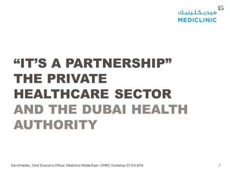 "David Hadley, Chief Executive Officer, Mediclinic Middle East – DHRC Workshop 23 Oct 2014 1 ""IT'S A PARTNERSHIP"" THE PRIVATE HEALTHCARE SECTOR AND THE."