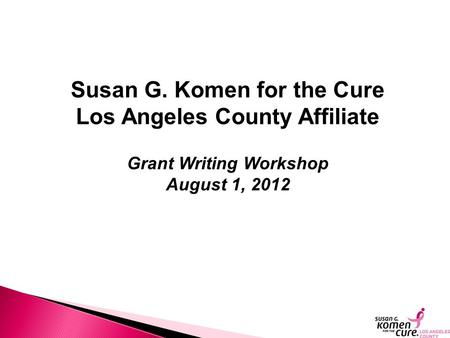 Susan G. Komen for the Cure Los Angeles County Affiliate Grant Writing Workshop August 1, 2012.