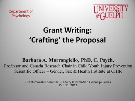 Grant Writing: 'Crafting' the Proposal Barbara A. Morrongiello, PhD, C. Psych. Professor and Canada Research Chair in Child/Youth Injury Prevention Scientific.