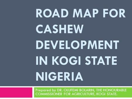 ROAD MAP FOR CASHEW DEVELOPMENT IN KOGI STATE NIGERIA Prepared by DR. OLUFEMI BOLARIN, THE HONOURABLE COMMISSIONER FOR AGRICULTURE, KOGI STATE.